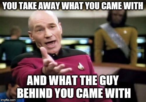 Picard Wtf Meme | YOU TAKE AWAY WHAT YOU CAME WITH AND WHAT THE GUY BEHIND YOU CAME WITH | image tagged in memes,picard wtf | made w/ Imgflip meme maker