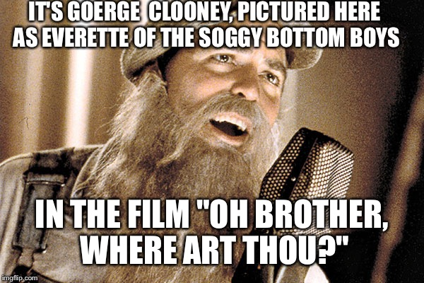 "IT'S GOERGE  CLOONEY, PICTURED HERE AS EVERETTE OF THE SOGGY BOTTOM BOYS IN THE FILM ""OH BROTHER, WHERE ART THOU?"" 