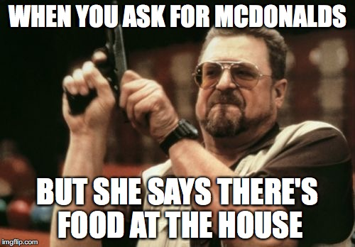 Am I The Only One Around Here Meme | WHEN YOU ASK FOR MCDONALDS BUT SHE SAYS THERE'S FOOD AT THE HOUSE | image tagged in memes,am i the only one around here | made w/ Imgflip meme maker