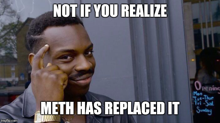 Roll Safe Think About It Meme | NOT IF YOU REALIZE METH HAS REPLACED IT | image tagged in memes,roll safe think about it | made w/ Imgflip meme maker