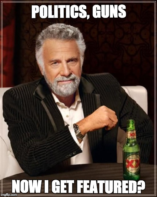 The Most Interesting Man In The World Meme | POLITICS, GUNS NOW I GET FEATURED? | image tagged in memes,the most interesting man in the world | made w/ Imgflip meme maker