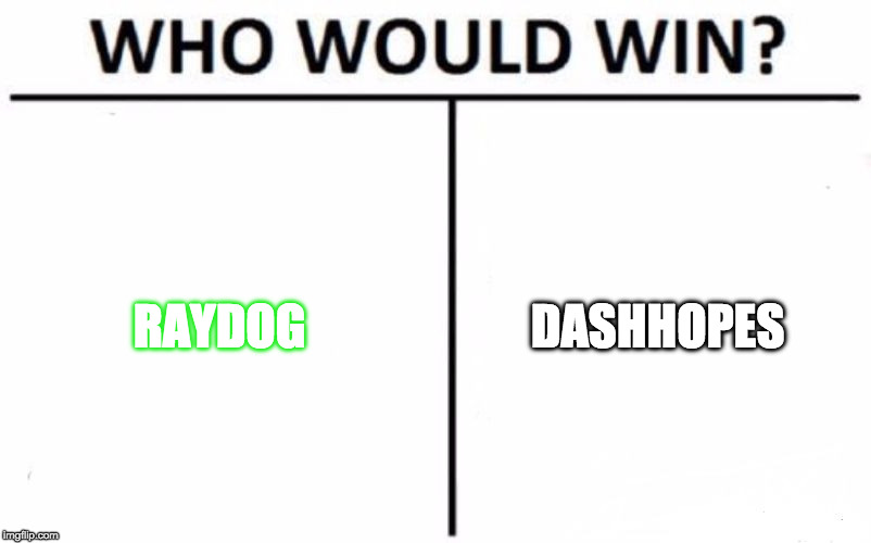 Who Would Win? Meme | RAYDOG DASHHOPES | image tagged in memes,who would win | made w/ Imgflip meme maker