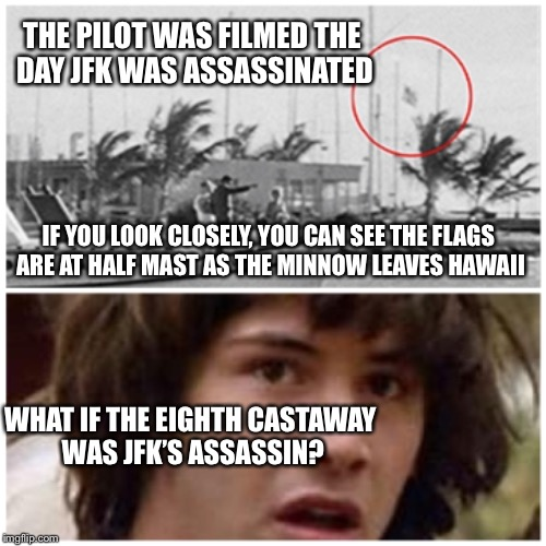 It was a cover-up!  Gilligan's Island Week (from March 5th-12th) a Dr. Sarcasm Event | THE PILOT WAS FILMED THE DAY JFK WAS ASSASSINATED WHAT IF THE EIGHTH CASTAWAY WAS JFK'S ASSASSIN? IF YOU LOOK CLOSELY, YOU CAN SEE THE FLAGS | image tagged in gilligans island week,gilligan's island,conspiracy keanu,conspiracy theory,john f kennedy,assassination | made w/ Imgflip meme maker