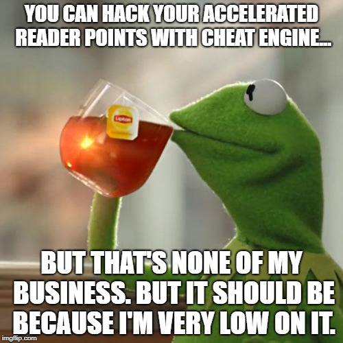 My Points Tho... | YOU CAN HACK YOUR ACCELERATED READER POINTS WITH CHEAT ENGINE... BUT THAT'S NONE OF MY BUSINESS. BUT IT SHOULD BE BECAUSE I'M VERY LOW ON IT | image tagged in memes,but thats none of my business,kermit the frog | made w/ Imgflip meme maker