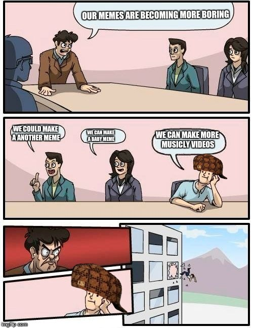 Boardroom Meeting Suggestion Meme | OUR MEMES ARE BECOMING MORE BORING WE COULD MAKE A ANOTHER MEME WE CAN MAKE A BABY MEME WE CAN MAKE MORE MUSICLY VIDEOS | image tagged in memes,boardroom meeting suggestion,scumbag | made w/ Imgflip meme maker