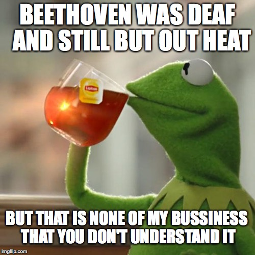 But Thats None Of My Business Meme | BEETHOVEN WAS DEAF  AND STILL BUT OUT HEAT BUT THAT IS NONE OF MY BUSSINESS THAT YOU DON'T UNDERSTAND IT | image tagged in memes,but thats none of my business,kermit the frog | made w/ Imgflip meme maker
