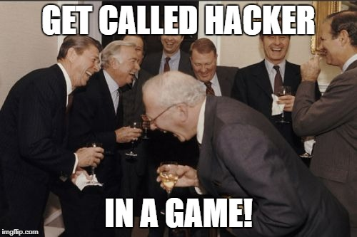 Laughing Men In Suits Meme | GET CALLED HACKER IN A GAME! | image tagged in memes,laughing men in suits | made w/ Imgflip meme maker