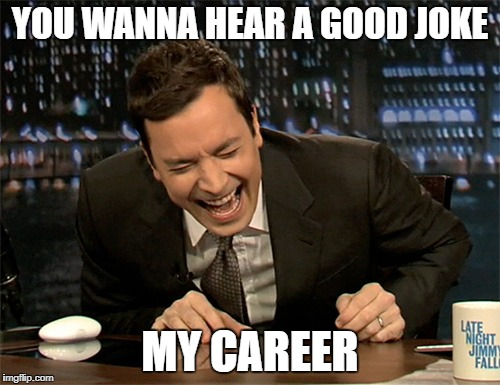 Jimmy Fallon laugh  | YOU WANNA HEAR A GOOD JOKE MY CAREER | image tagged in jimmy fallon laugh | made w/ Imgflip meme maker
