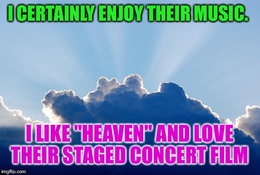 "I CERTAINLY ENJOY THEIR MUSIC. I LIKE ""HEAVEN"" AND LOVE THEIR STAGED CONCERT FILM 