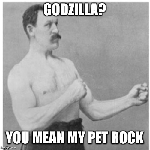 Overly Manly Man Meme | GODZILLA? YOU MEAN MY PET ROCK | image tagged in memes,overly manly man | made w/ Imgflip meme maker