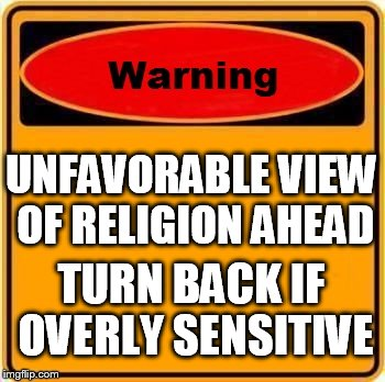 Warning Sign Meme | UNFAVORABLE VIEW OF RELIGION AHEAD TURN BACK IF OVERLY SENSITIVE | image tagged in memes,warning sign,religion,religious,anti-religion,anti-religious | made w/ Imgflip meme maker