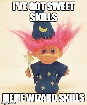 Troll Doll Wizard | I'VE GOT SWEET SKILLS MEME WIZARD SKILLS | image tagged in troll doll wizard | made w/ Imgflip meme maker