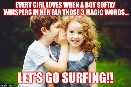 Let's go surfing | EVERY GIRL LOVES WHEN A BOY SOFTLY WHISPERS IN HER EAR THOSE 3 MAGIC WORDS... LET'S GO SURFING!! | image tagged in surfing,surfers,relationships,fun,adventures | made w/ Imgflip meme maker