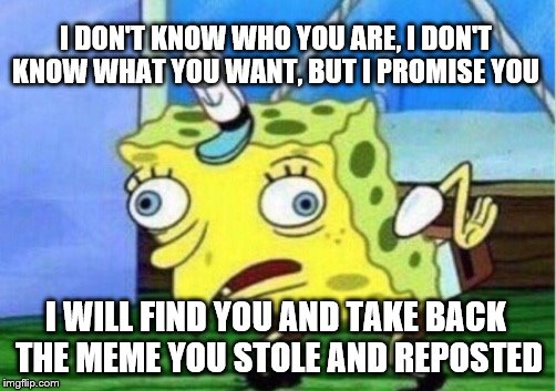 Mocking Spongebob Meme | I DON'T KNOW WHO YOU ARE, I DON'T KNOW WHAT YOU WANT, BUT I PROMISE YOU I WILL FIND YOU AND TAKE BACK THE MEME YOU STOLE AND REPOSTED | image tagged in memes,mocking spongebob | made w/ Imgflip meme maker