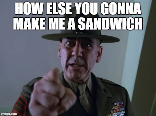 sarge  | HOW ELSE YOU GONNA MAKE ME A SANDWICH | image tagged in sarge | made w/ Imgflip meme maker