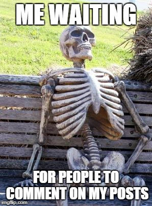 Waiting Skeleton Meme | ME WAITING FOR PEOPLE TO COMMENT ON MY POSTS | image tagged in memes,waiting skeleton | made w/ Imgflip meme maker