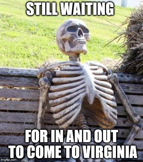 STILL WAITING FOR IN AND OUT TO COME TO VIRGINIA | made w/ Imgflip meme maker
