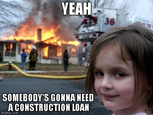 Disaster Girl Meme | YEAH SOMEBODY'S GONNA NEED A CONSTRUCTION LOAN | image tagged in memes,disaster girl | made w/ Imgflip meme maker