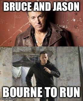 BRUCE AND JASON; BOURNE TO RUN | image tagged in bruce springsteen,jason bourne | made w/ Imgflip meme maker