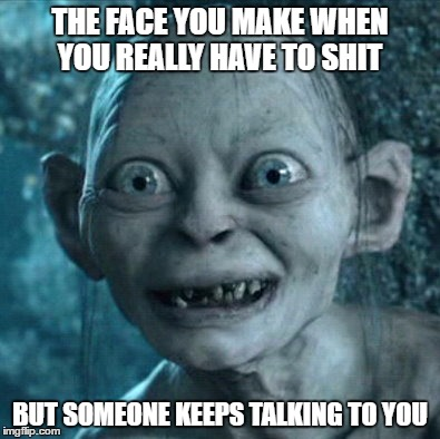 Gollum Meme | THE FACE YOU MAKE WHEN YOU REALLY HAVE TO SHIT BUT SOMEONE KEEPS TALKING TO YOU | image tagged in memes,gollum | made w/ Imgflip meme maker