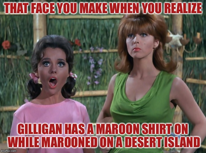 THAT FACE YOU MAKE WHEN YOU REALIZE GILLIGAN HAS A MAROON SHIRT ON WHILE MAROONED ON A DESERT ISLAND | image tagged in gilligans island week,memes | made w/ Imgflip meme maker