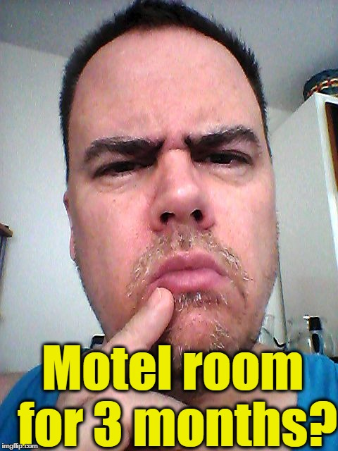 puzzled | Motel room for 3 months? | image tagged in puzzled | made w/ Imgflip meme maker