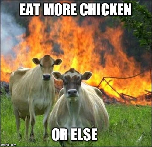 Evil Cows Meme | EAT MORE CHICKEN OR ELSE | image tagged in memes,evil cows | made w/ Imgflip meme maker