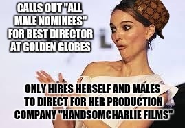 "CALLS OUT ""ALL MALE NOMINEES"" FOR BEST DIRECTOR AT GOLDEN GLOBES ONLY HIRES HERSELF AND MALES TO DIRECT FOR HER PRODUCTION COMPANY ""HANDSOMC 