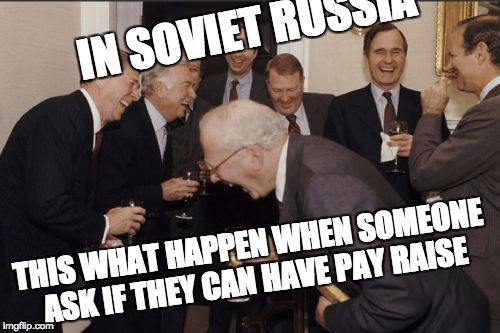 Laughing Men In Suits Meme | IN SOVIET RUSSIA THIS WHAT HAPPEN WHEN SOMEONE ASK IF THEY CAN HAVE PAY RAISE | image tagged in memes,laughing men in suits | made w/ Imgflip meme maker