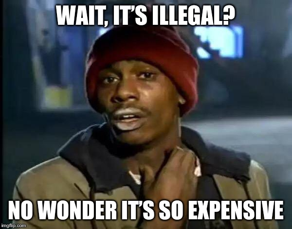 Y'all Got Any More Of That Meme | WAIT, IT'S ILLEGAL? NO WONDER IT'S SO EXPENSIVE | image tagged in memes,y'all got any more of that | made w/ Imgflip meme maker
