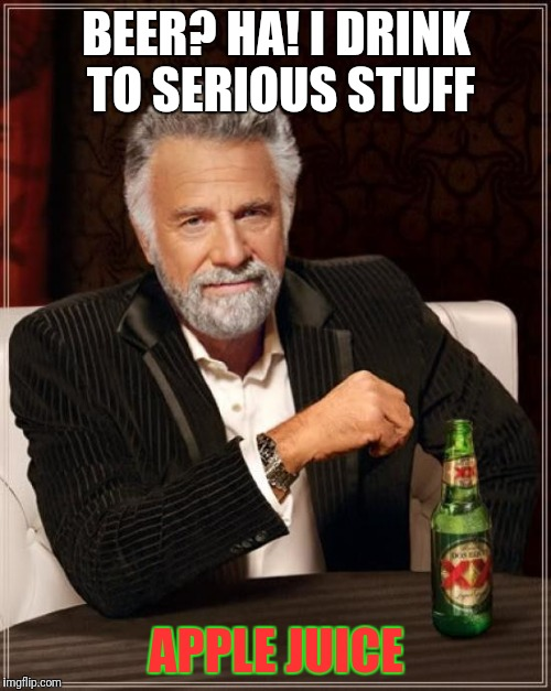 The Most Interesting Man In The World Meme | BEER? HA! I DRINK TO SERIOUS STUFF APPLE JUICE | image tagged in memes,the most interesting man in the world | made w/ Imgflip meme maker