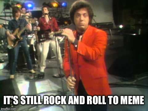 Billy Joel  | IT'S STILL ROCK AND ROLL TO MEME | image tagged in billy joel | made w/ Imgflip meme maker