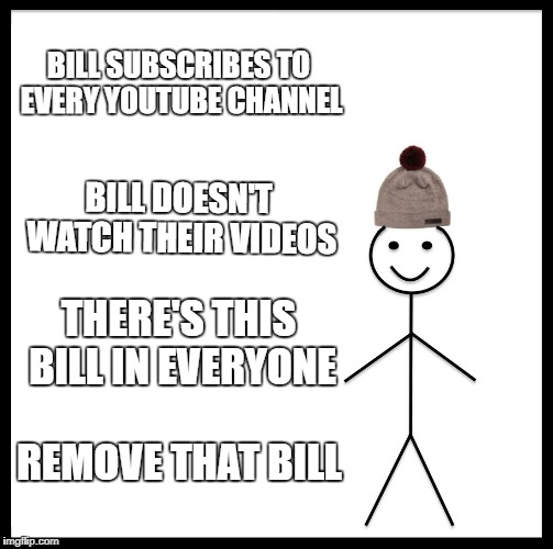 Be Like Bill Meme | BILL SUBSCRIBES TO EVERY YOUTUBE CHANNEL BILL DOESN'T WATCH THEIR VIDEOS THERE'S THIS BILL IN EVERYONE REMOVE THAT BILL | image tagged in memes,be like bill | made w/ Imgflip meme maker