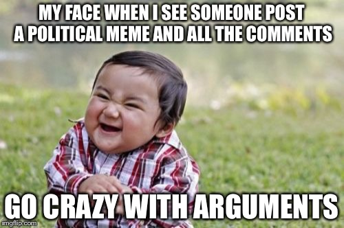 Evil Toddler Meme | MY FACE WHEN I SEE SOMEONE POST A POLITICAL MEME AND ALL THE COMMENTS GO CRAZY WITH ARGUMENTS | image tagged in memes,evil toddler | made w/ Imgflip meme maker