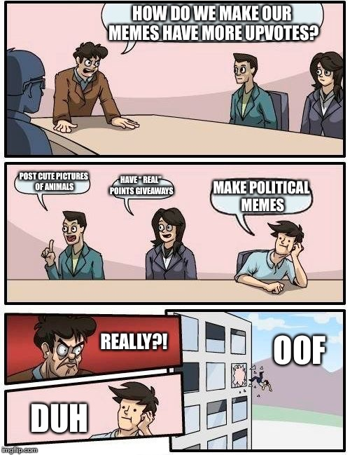 "Boardroom Meeting Suggestion Meme | HOW DO WE MAKE OUR MEMES HAVE MORE UPVOTES? POST CUTE PICTURES OF ANIMALS HAVE "" REAL"" POINTS GIVEAWAYS MAKE POLITICAL MEMES REALLY?! DUH OO 