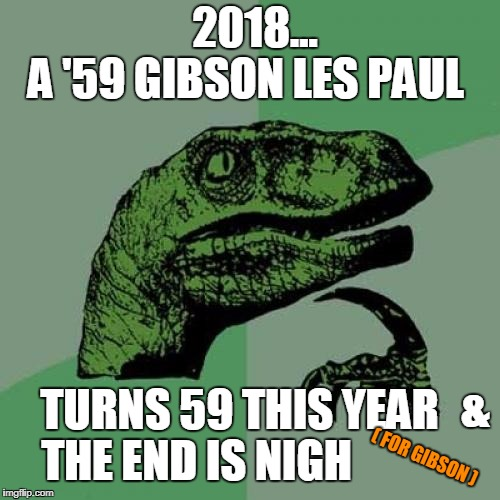 Philosoraptor Meme | A '59 GIBSON LES PAUL TURNS 59 THIS YEAR THE END IS NIGH ( FOR GIBSON ) 2018... & | image tagged in memes,philosoraptor,gibson,les paul,2018 | made w/ Imgflip meme maker