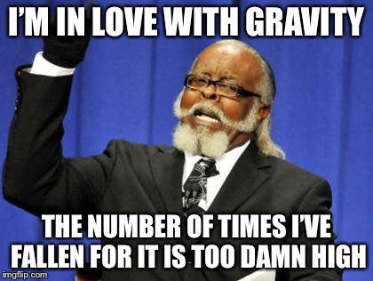I'm in love with gravity | I'M IN LOVE WITH GRAVITY THE NUMBER OF TIMES I'VE FALLEN FOR IT IS TOO DAMN HIGH | image tagged in memes,too damn high,im in love with gravity | made w/ Imgflip meme maker