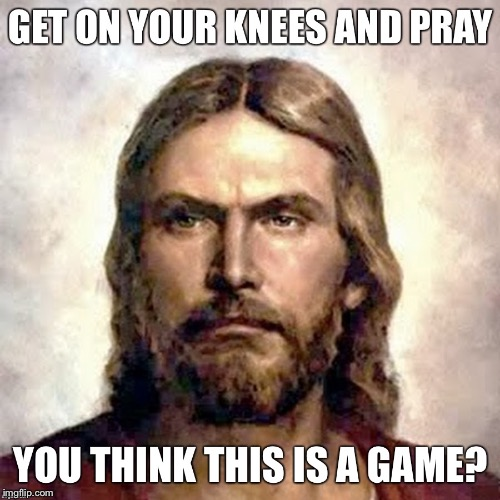 Get on your knees and pray! | . | image tagged in angry jesus | made w/ Imgflip meme maker
