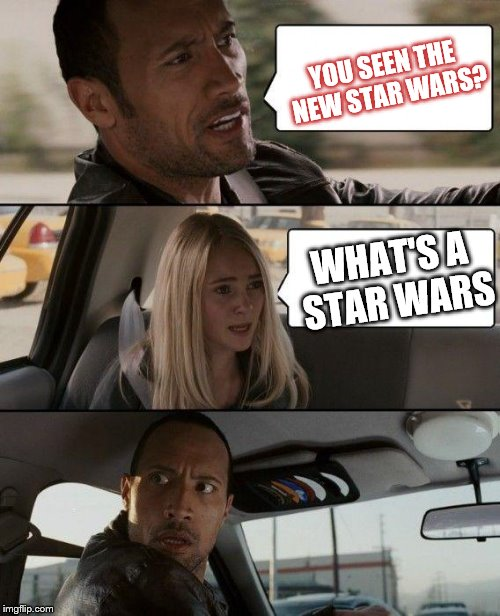 The Rock Driving Meme | YOU SEEN THE NEW STAR WARS? WHAT'S A STAR WARS | image tagged in memes,the rock driving | made w/ Imgflip meme maker