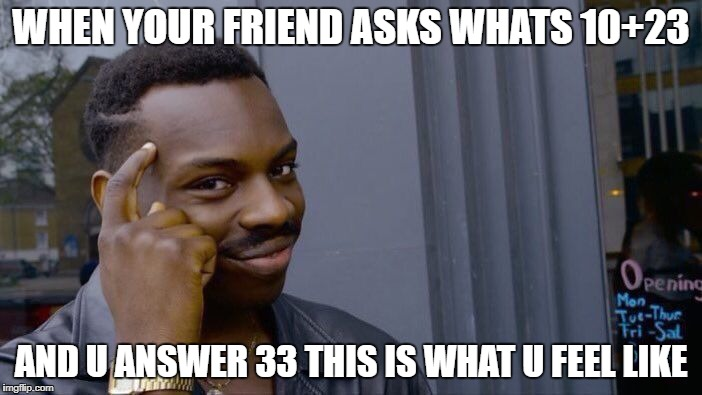 Roll Safe Think About It Meme | WHEN YOUR FRIEND ASKS WHATS 10+23 AND U ANSWER 33 THIS IS WHAT U FEEL LIKE | image tagged in memes,roll safe think about it | made w/ Imgflip meme maker