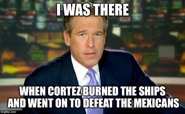 Brian Williams Was There Meme | I WAS THERE WHEN CORTEZ BURNED THE SHIPS AND WENT ON TO DEFEAT THE MEXICANS | image tagged in memes,brian williams was there | made w/ Imgflip meme maker