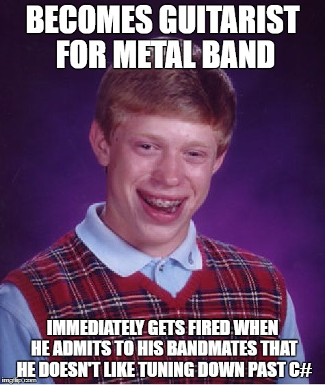Bad Luck Brain, Metal Mania Week (March 9-16) A PowerMetalhead & DoctorDoomsday180 event | BECOMES GUITARIST FOR METAL BAND IMMEDIATELY GETS FIRED WHEN HE ADMITS TO HIS BANDMATES THAT HE DOESN'T LIKE TUNING DOWN PAST C# | image tagged in memes,bad luck brian,doctordoomsday180,powermetalhead,metal mania week,heavy metal | made w/ Imgflip meme maker