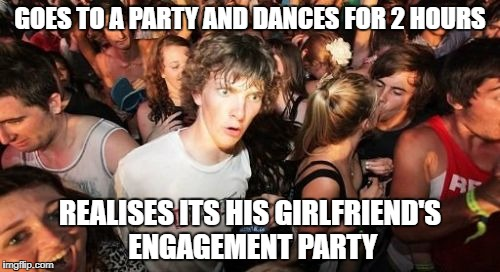 Sudden Clarity Clarence Meme | GOES TO A PARTY AND DANCES FOR 2 HOURS REALISES ITS HIS GIRLFRIEND'S ENGAGEMENT PARTY | image tagged in memes,sudden clarity clarence | made w/ Imgflip meme maker