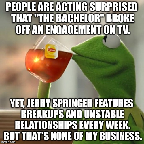 "Get over it and pick another mate Bachelor | PEOPLE ARE ACTING SURPRISED THAT ""THE BACHELOR"" BROKE OFF AN ENGAGEMENT ON TV. YET, JERRY SPRINGER FEATURES BREAKUPS AND UNSTABLE RELATIONSH 