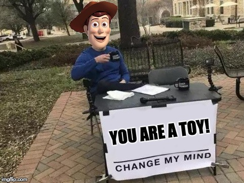 YOU ARE A TOY! | image tagged in toystory,change my mind,disney | made w/ Imgflip meme maker