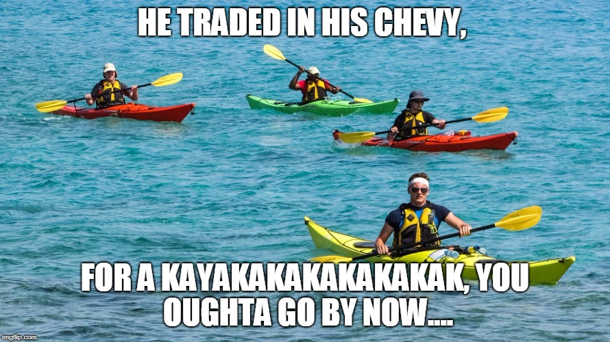 HE TRADED IN HIS CHEVY, FOR A KAYAKAKAKAKAKAKAK, YOU OUGHTA GO BY NOW.... | image tagged in vacation,billy joel | made w/ Imgflip meme maker