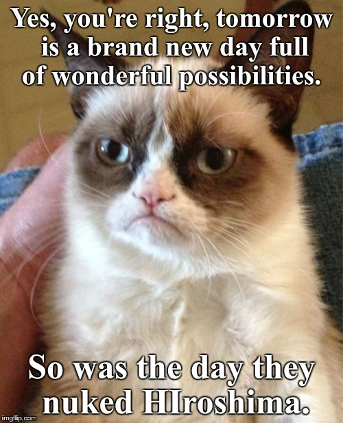 Grumpy Cat Meme | Yes, you're right, tomorrow is a brand new day full of wonderful possibilities. So was the day they nuked HIroshima. | image tagged in memes,grumpy cat | made w/ Imgflip meme maker