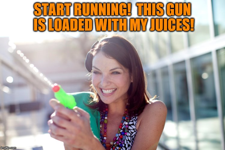 START RUNNING!  THIS GUN IS LOADED WITH MY JUICES! | made w/ Imgflip meme maker