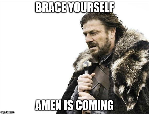 Brace Yourselves X is Coming Meme | BRACE YOURSELF AMEN IS COMING | image tagged in memes,brace yourselves x is coming | made w/ Imgflip meme maker