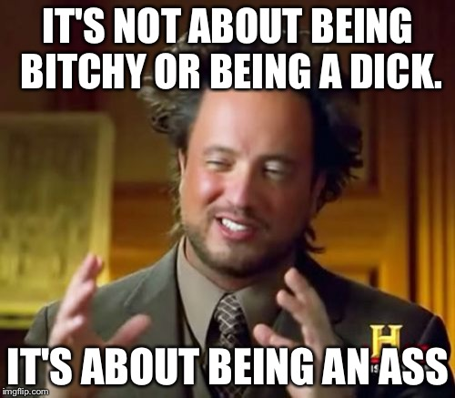 Ancient Aliens Meme | IT'S NOT ABOUT BEING B**CHY OR BEING A DICK. IT'S ABOUT BEING AN ASS | image tagged in memes,ancient aliens | made w/ Imgflip meme maker